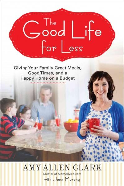 The Good Life for Less: Giving Your Family Great Meals, Good Times, and a Happy Home on a Budget (Paperback)