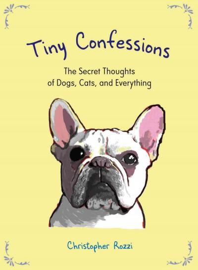 Tiny Confessions: The Secret Thoughts of Dogs, Cats, and Everything (Hardcover)