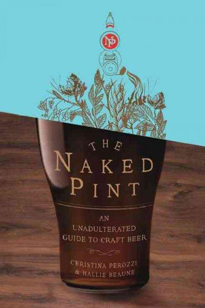The Naked Pint: An Unadulterated Guide to Craft Beer (Hardcover)
