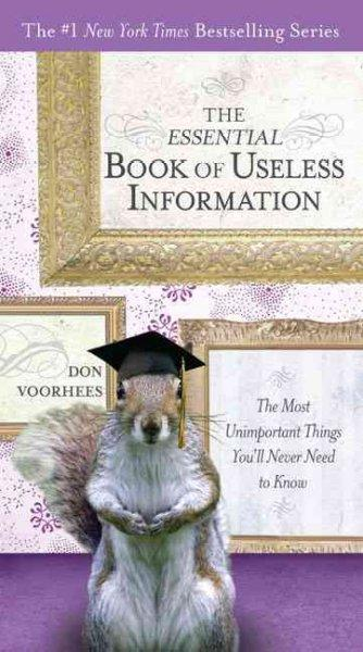 The Essential Book of Useless Information: The Most Unimportant Things You'll Never Need to Know (Paperback)