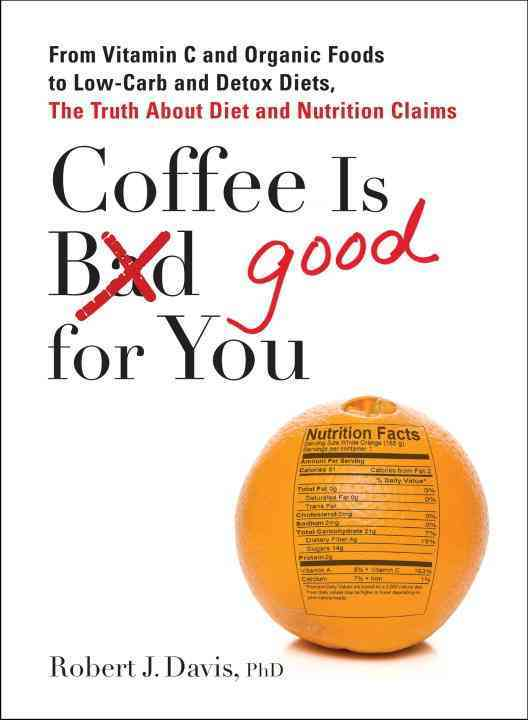 Coffee Is Good for You: From Vitamin C and Organic Foods to Low-carb and Detox Diets, the Truth About Diet and Nu... (Paperback)