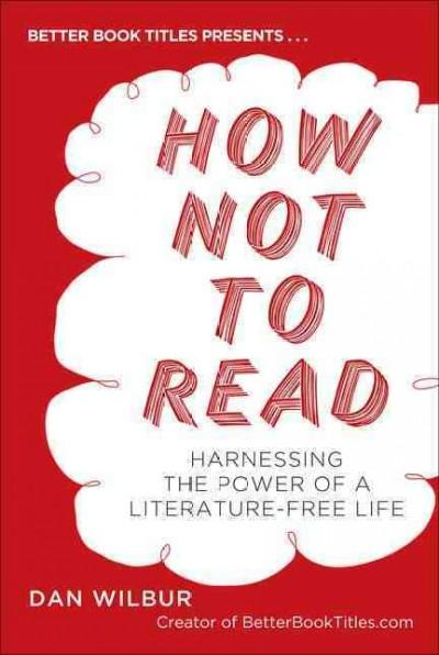 How Not to Read: Harnessing the Power of a Literature-free Life (Paperback)