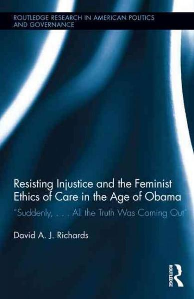 Resisting Injustice and the Feminist Ethics of Care in the Age of Obama: Suddenly,... All the Truth Was Coming Out (Hardcover)