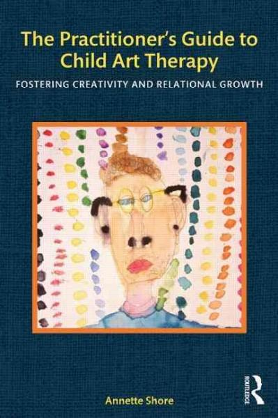 The Practitioner's Guide to Child Art Therapy: Fostering Creativity and Relational Growth (Paperback)