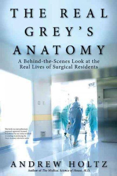 The Real Grey's Anatomy: A Behind-the-Scenes Look at the Real Lives of Surgical Residents (Paperback)