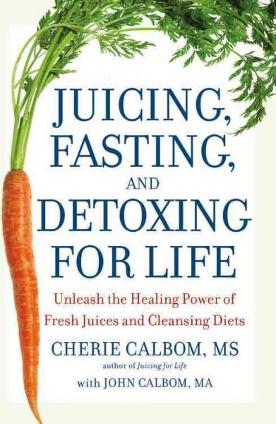Juicing, Fasting, and Detoxing for Life: Unleash the Healing Power of Fresh Juices and Cleansing Diets (Paperback)