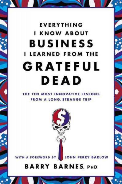 Everything I Know About Business I Learned from the Grateful Dead: The Ten Most Innovative Lessons from a Long, S... (Hardcover)