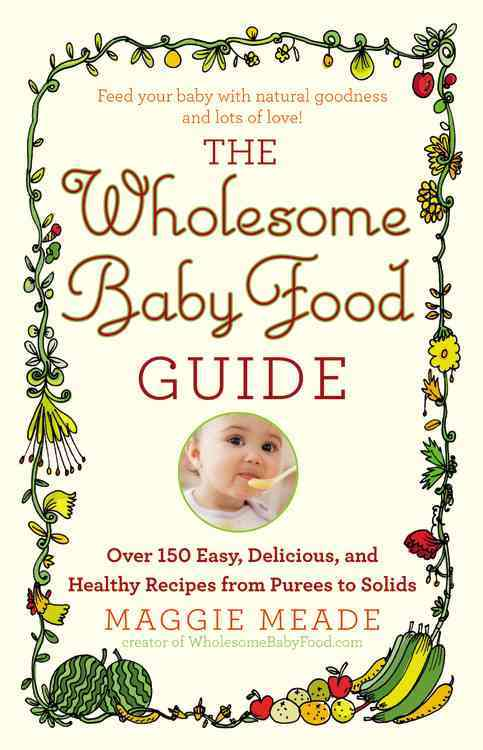 The Wholesome Baby Food Guide: Over 150 Easy, Delicious, and Healthy Recipes from Purees to Solids (Paperback)