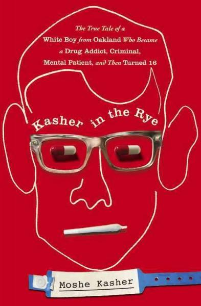 Kasher in the Rye: The True Tale of a White Boy from Oakland Who Became a Drug Addict, Criminal, Mental Patient, ... (Hardcover)