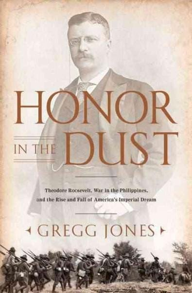 Honor in the Dust: Theodore Roosevelt, War in the Philippines, and the Rise and Fall of America's Imperial Dream (Hardcover)