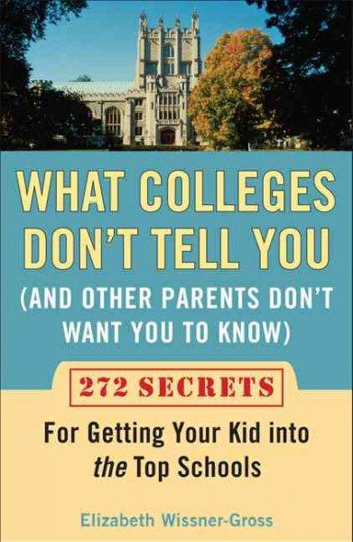What Colleges Don't Tell You (And Other Parents Don't Want You to Know): 272 Secrets for Getting Your Kid into th... (Paperback)