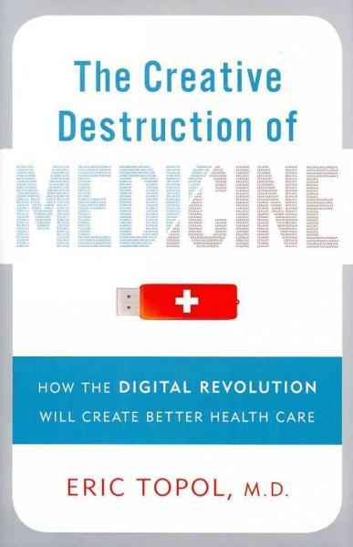 The Creative Destruction of Medicine: How the Digital Revolution Will Create Better Health Care (Hardcover)