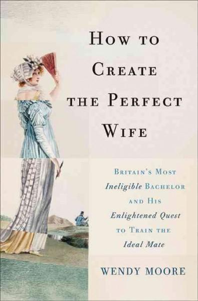 How to Create the Perfect Wife: Britain's Most Ineligible Bachelor and His Enlightened Quest to Train the Ideal Mate (Hardcover)