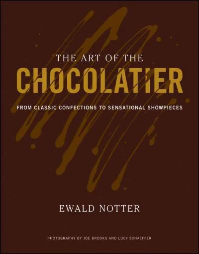 The Art of the Chocolatier: From Classic Confections to Sensational Showpieces (Hardcover)