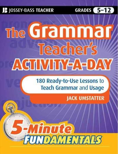 The Grammar Teacher's Activity-a-Day: 180 Ready-to-Use Lessons to Teach Grammar and Usage, Grades 5-12 (Paperback)