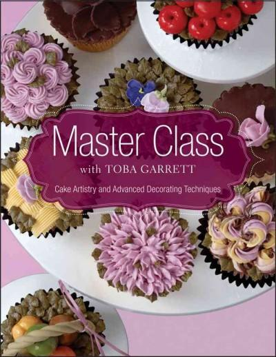 Master Class With Toba Garrett: Cake Artistry and Advanced Decorating Techniques (Hardcover)