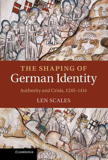 The Shaping of German Identity: Authority and Crisis, 1245-1414 (Hardcover)
