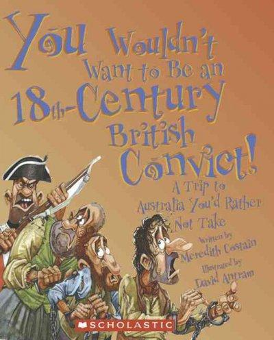 You Wouldn't Want to Be an 18th-Century British Convict!: A Trip to Australia You'd Rather Not Take (Paperback)