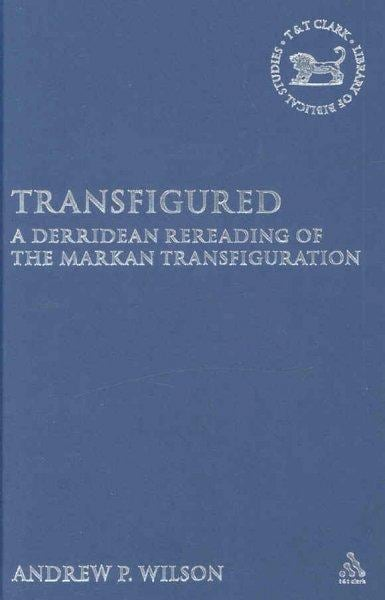 Transfigured: A Derridean Rereading of the Markan Transfiguration (Hardcover)