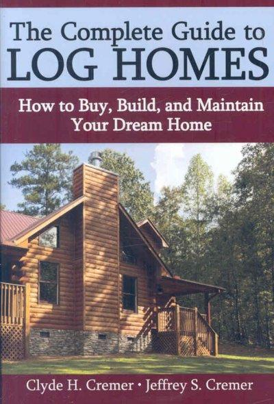 The Complete Guide to Log Cabins: How to Buy, Build, and Maintain Your Dream Home (Hardcover)