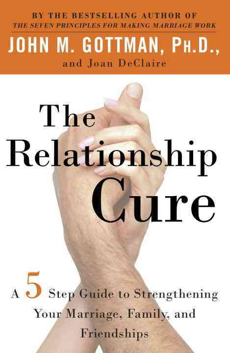 The Relationship Cure: A Five-Step Guide to Strengthening Your Marriage, Family, and Friendships (Paperback)