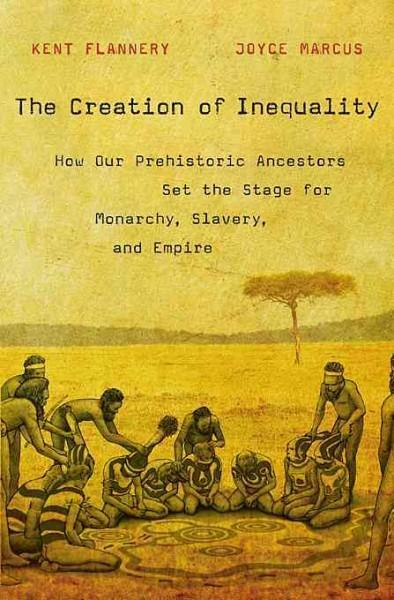 The Creation of Inequality: How Our Prehistoric Ancestors Set the Stage for Monarchy, Slavery, and Empire (Hardcover)