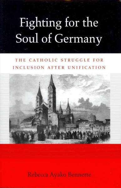Fighting for the Soul of Germany: The Catholic Struggle for Inclusion After Unification (Hardcover)