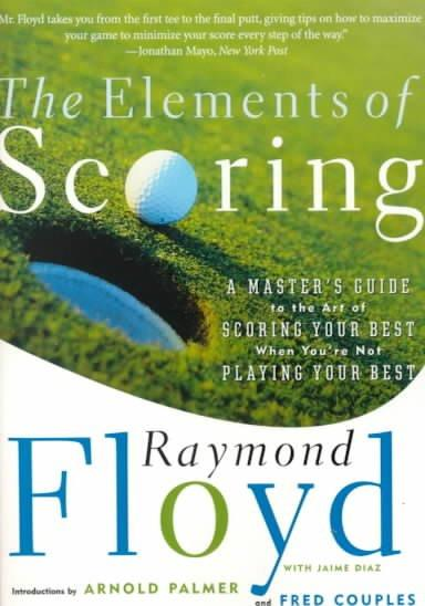 The Elements of Scoring: A Master's Guide to the Art of Scoring Your Best When You're Not Playing Your Best (Paperback)
