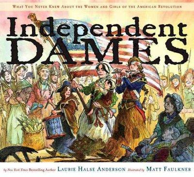 Independent Dames: What You Never Knew About The Women and Girls of the American Revolution (Hardcover)