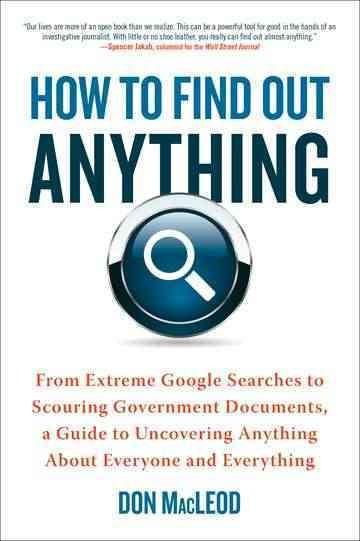 How to Find Out Anything: From Extreme Google Searches to Scouring Government Documents, a Guide to Uncovering An... (Paperback)