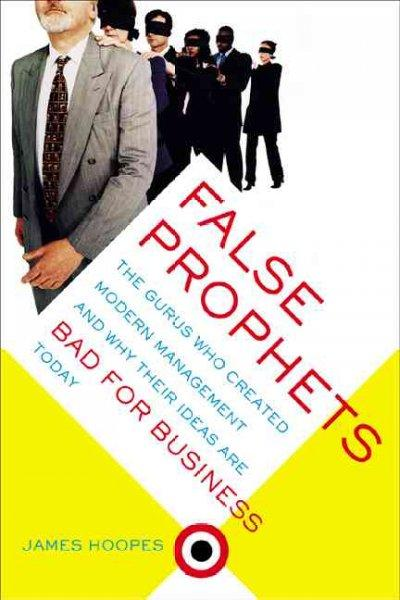 False Prophets: The Gurus Who Created Modern Management and Why Their Ideas Are Bad for Business Today (Paperback)