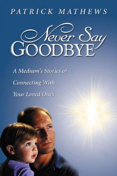 Never Say Goodbye: A Medium's Stories of Connecting with Your Loved Ones (Paperback)
