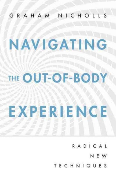 Navigating the Out-of-Body Experience: Radical New Techniques (Paperback)