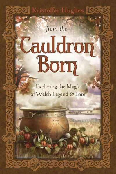From the Cauldron Born: Exploring the Magic of Welsh Legend & Lore (Paperback)