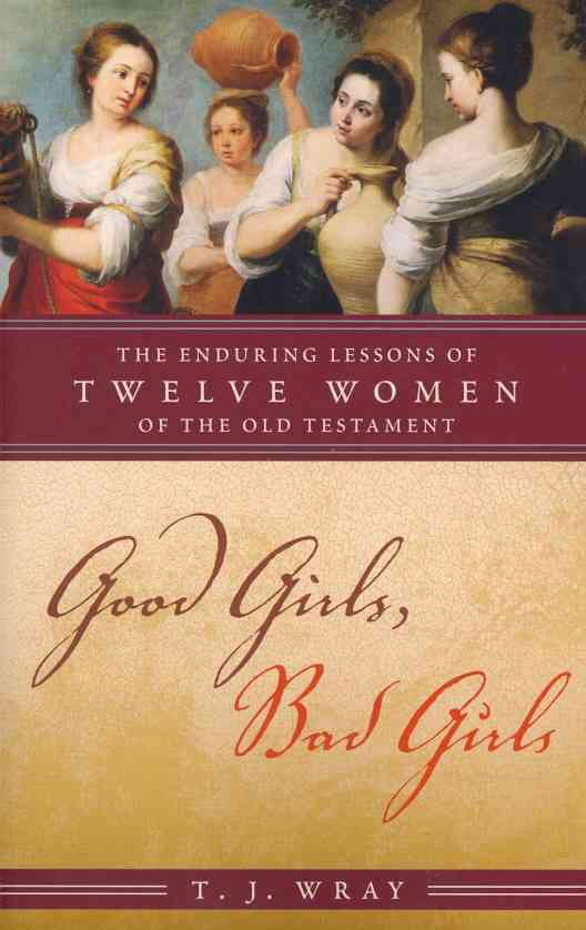 Good Girls, Bad Girls: The Enduring Lessons of Twelve Women of the Old Testament (Paperback)