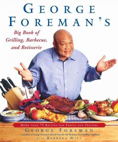 George Foreman's Big Book of Grilling, Barbecue, and Rotisserie: More Than 75 Recipes for Family and Friends (Paperback)