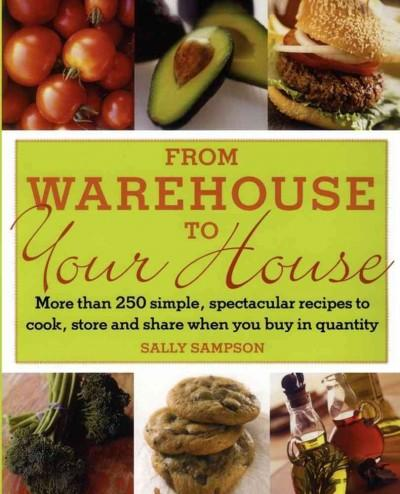 From Warehouse to Your House: More Than 250 Simple, Spectacular Recipes to Cook, Store, And Share When You Buy in... (Paperback)