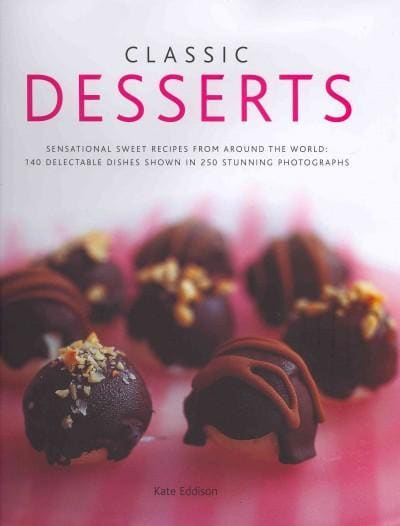 Classic Desserts: Sensational Sweet Recipes from Around the World: 140 Delectable Dishes Shown in 250 Stunning Ph... (Hardcover)