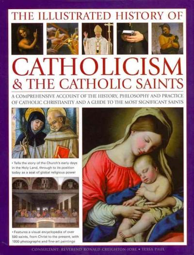 The Illustrated History of Catholocism & The Catholic Saints: A Comprehensive Account of the History, Philosophy ... (Hardcover)