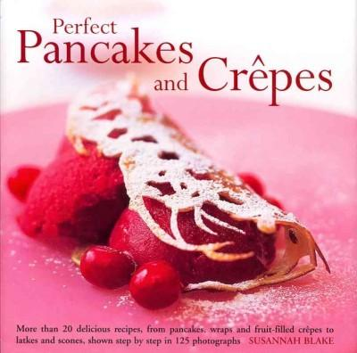 Perfect Pancakes and Crepes: More Than 20 delicious recipes, from pancakes, wraps and fruit-filled crepe to latke... (Hardcover)