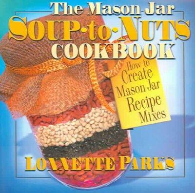 The Mason Jar Soup-To-Nuts Cookbook: How to Create Mason Jar Recipe Mixes (Paperback)