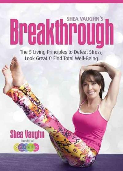 Shea Vaughn's Breakthrough: The 5 Living Principles to Defeat Stress, Look Great & Find Total Well-Being (Paperback)