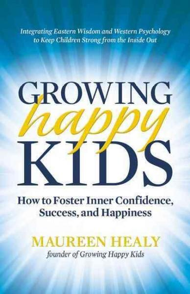 Growing Happy Kids: How to Foster Inner Confidence, Success, and Happiness (Paperback)