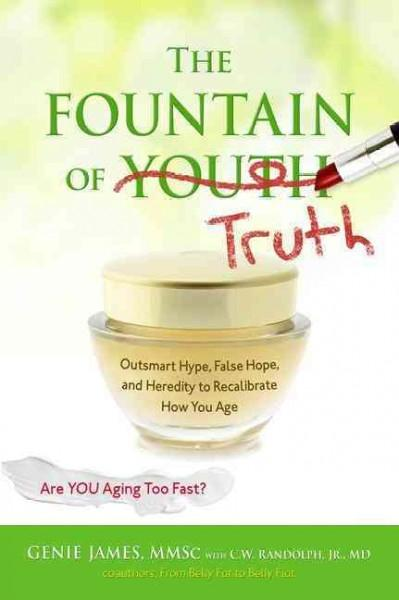 The Fountain of Truth: Outsmart Hype, False Hope, and Heredity to Recalibrate How You Age (Paperback)