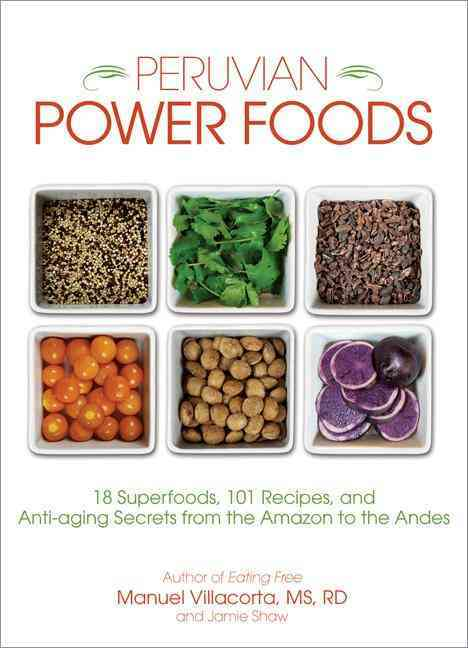 Peruvian Power Foods: 18 Superfoods, 101 Recipes, and Anti-aging Secrets from the Amazon to the Andes (Paperback)