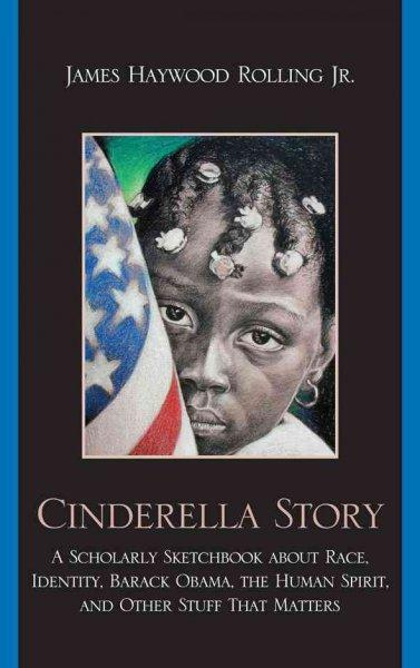 Cinderella Story: A Scholarly Sketchbook about Race, Identity, Barack Obama, the Human Spirit, and Other Stuff Th... (Hardcover)
