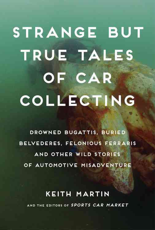 Strange but True Tales of Car Collecting: Drowned Bugattis, Buried Belvederes, Felonious Ferraris, and Other Wild... (Hardcover)