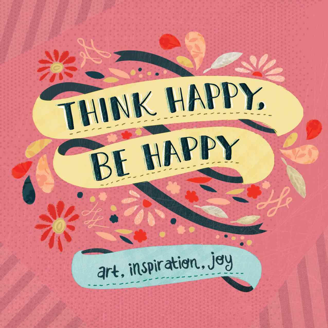 Think Happy, Be Happy: Art, Inspiration, Joy (Paperback)