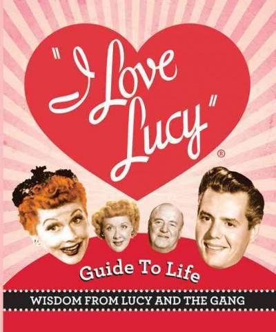 The I Love Lucy Guide to Life: Wisdom from Lucy and the Gang (Hardcover)
