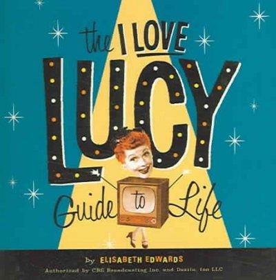 The I Love Lucy Guide To Life: Wisdom From Lucy and the Gang! (Hardcover)
